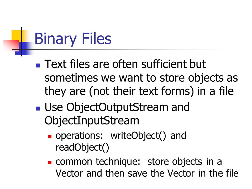 Binary Files Text files are often sufficient but sometimes we want to store objects as they are (not their text forms) in a file Use ObjectOutputStream and ObjectInputStream operations: writeObject() and readObject() common technique: store objects in a Vector and then save the Vector in the file