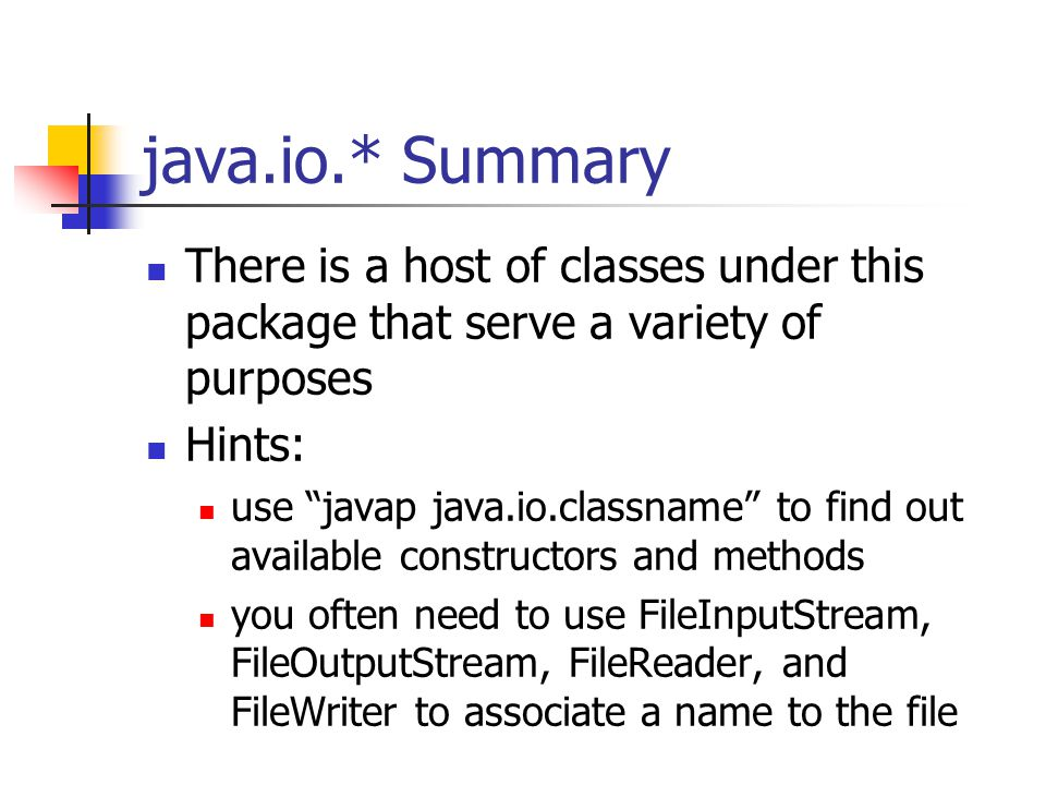 java.io.* Summary There is a host of classes under this package that serve a variety of purposes Hints: use javap java.io.classname to find out available constructors and methods you often need to use FileInputStream, FileOutputStream, FileReader, and FileWriter to associate a name to the file