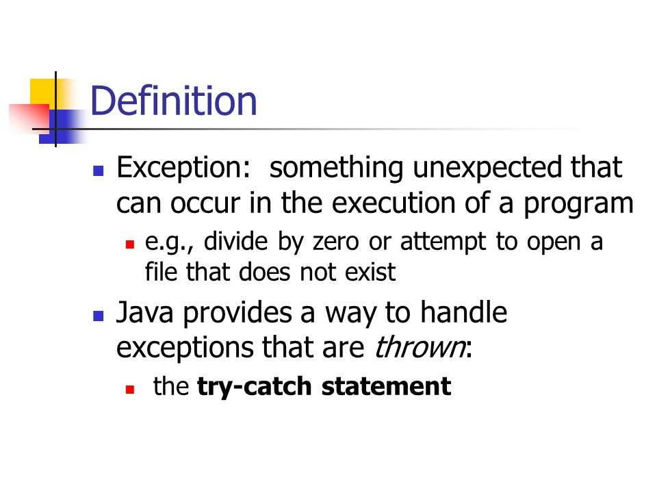 Definition Exception: something unexpected that can occur in the execution of a program e.g., divide by zero or attempt to open a file that does not exist Java provides a way to handle exceptions that are thrown: the try-catch statement