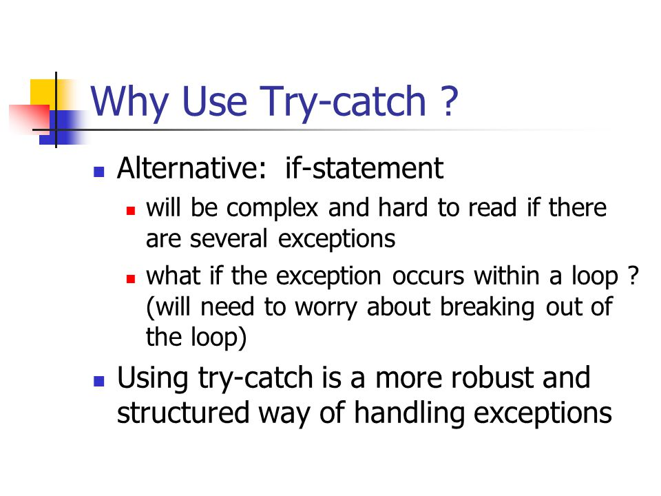 Why Use Try-catch ? Alternative: if-statement will be complex and hard to read if there are several exceptions what if the exception occurs within a l