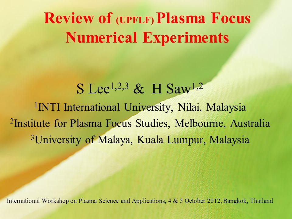 Review of (UPFLF) Plasma Focus Numerical Experiments S Lee 1,2,3 & H Saw 1,2 1 INTI International University, Nilai, Malaysia 2 Institute for Plasma F