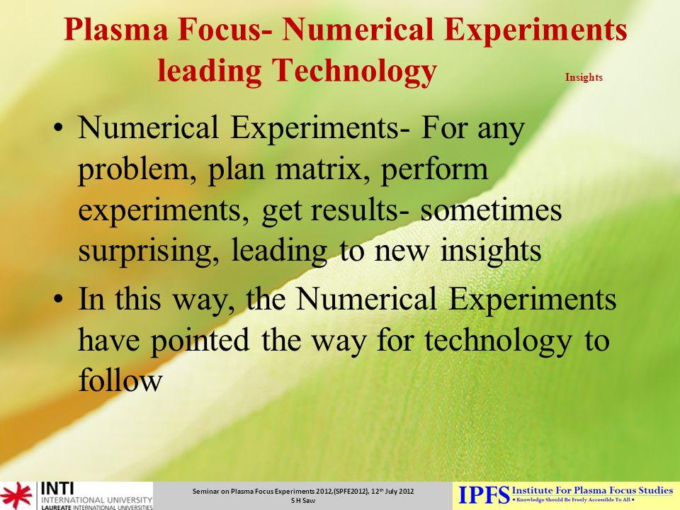 Seminar on Plasma Focus Experiments 2012,(SPFE2012), 12 th July 2012 S H Saw Plasma Focus- Numerical Experiments leading Technology Insights Numerical