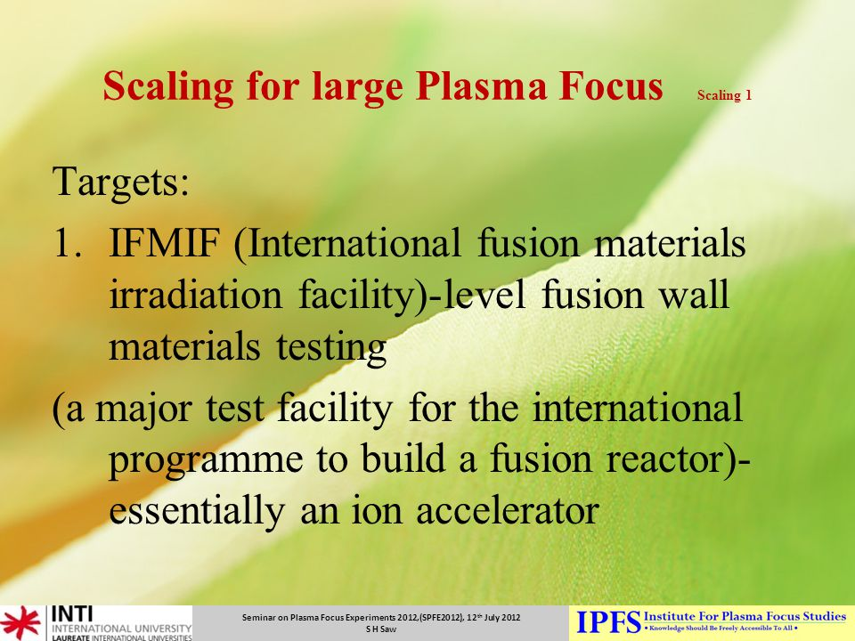 Seminar on Plasma Focus Experiments 2012,(SPFE2012), 12 th July 2012 S H Saw Scaling for large Plasma Focus Scaling 1 Targets: 1.IFMIF (International