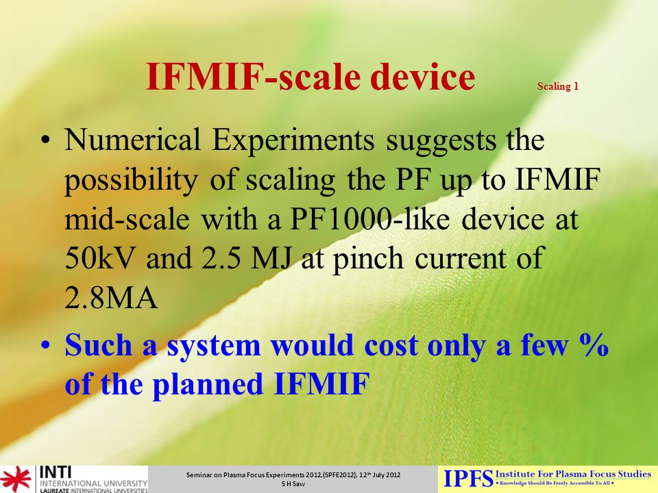 Seminar on Plasma Focus Experiments 2012,(SPFE2012), 12 th July 2012 S H Saw IFMIF-scale device Scaling 1 Numerical Experiments suggests the possibili
