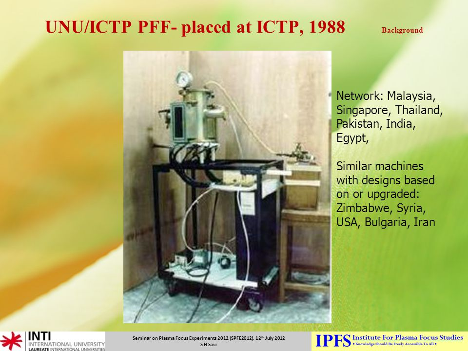 Seminar on Plasma Focus Experiments 2012,(SPFE2012), 12 th July 2012 S H Saw UNU/ICTP PFF- placed at ICTP, 1988 Background Network: Malaysia, Singapor
