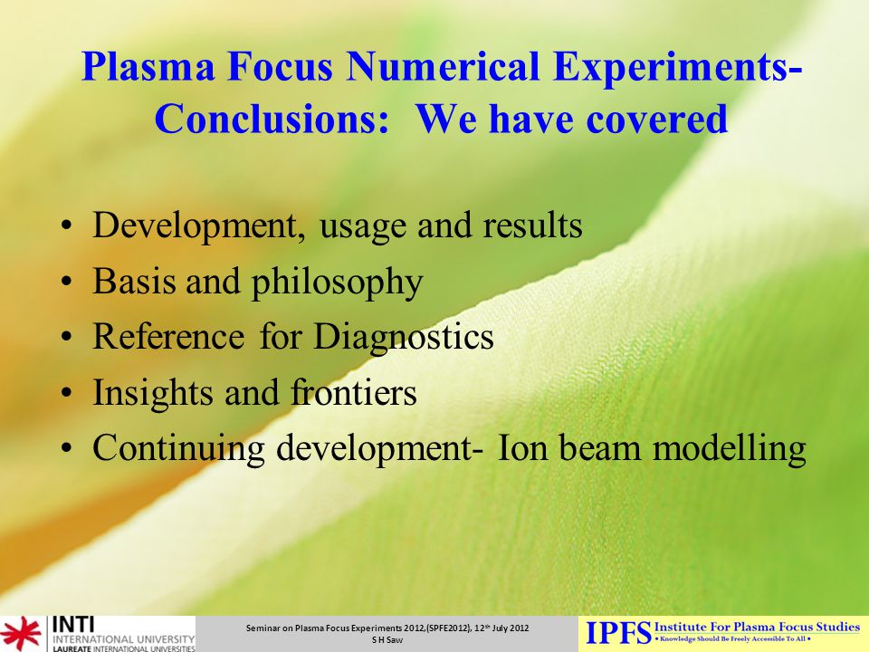 Seminar on Plasma Focus Experiments 2012,(SPFE2012), 12 th July 2012 S H Saw Plasma Focus Numerical Experiments- Conclusions: We have covered Developm