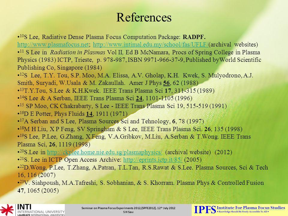 Seminar on Plasma Focus Experiments 2012,(SPFE2012), 12 th July 2012 S H Saw References 10 S Lee, Radiative Dense Plasma Focus Computation Package: RA