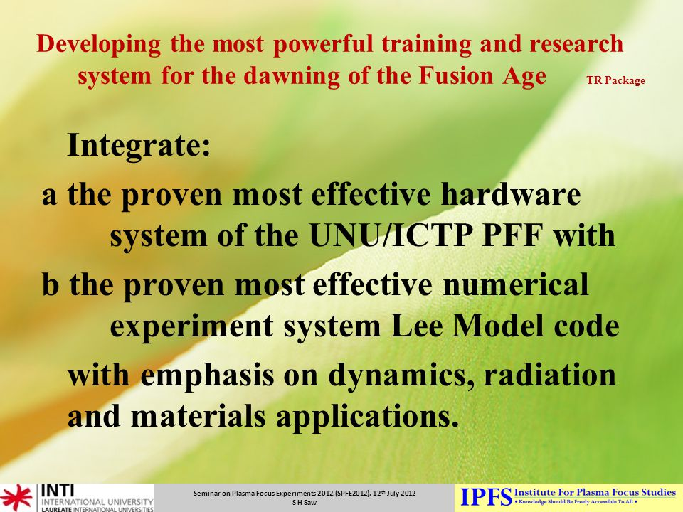 Seminar on Plasma Focus Experiments 2012,(SPFE2012), 12 th July 2012 S H Saw Developing the most powerful training and research system for the dawning