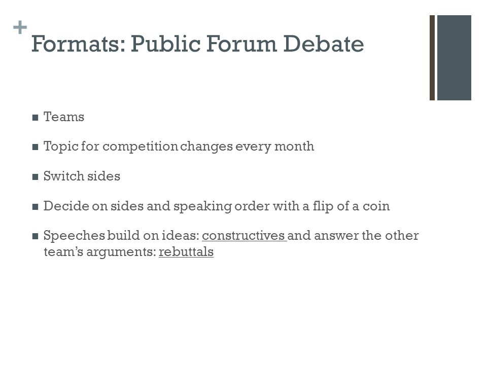 + Formats: Public Forum Debate Teams Topic for competition changes every month Switch sides Decide on sides and speaking order with a flip of a coin Speeches build on ideas: constructives and answer the other team's arguments: rebuttals