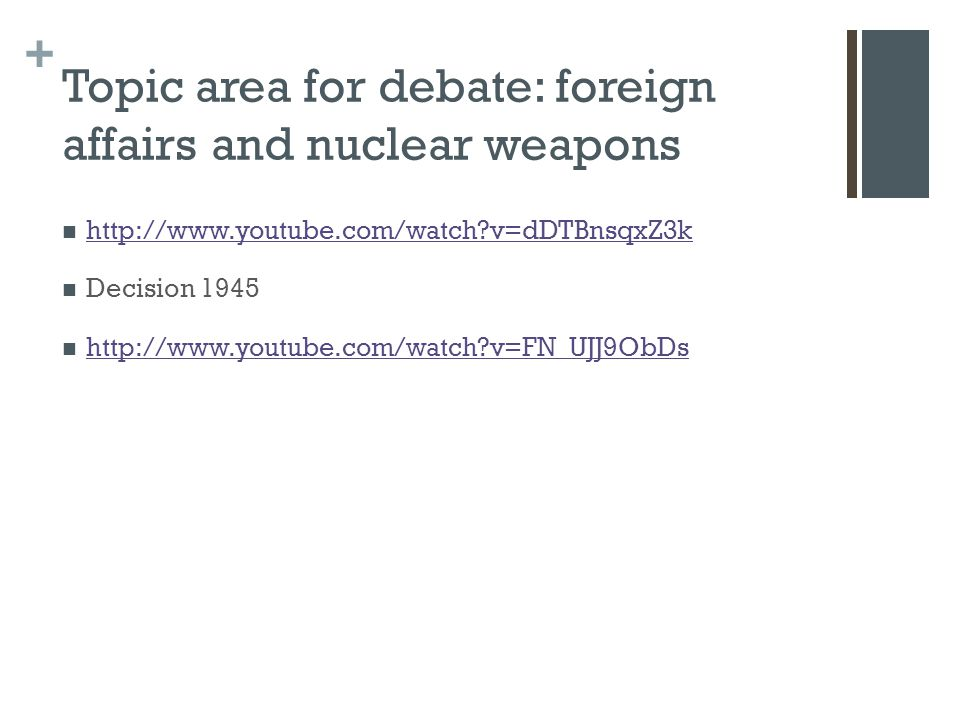+ Topic area for debate: foreign affairs and nuclear weapons http://www.youtube.com/watch v=dDTBnsqxZ3k Decision 1945 http://www.youtube.com/watch v=FN_UJJ9ObDs