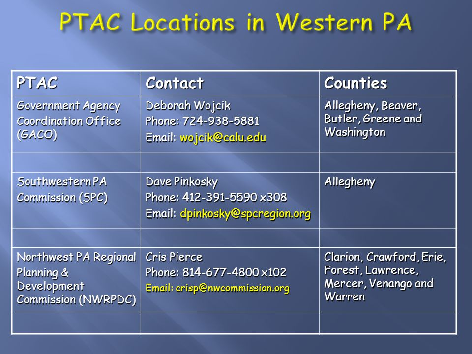 PTACContactCounties Government Agency Coordination Office (GACO) Deborah Wojcik Phone: 724-938-5881 Email: wojcik@calu.edu Allegheny, Beaver, Butler, Greene and Washington Southwestern PA Commission (SPC) Dave Pinkosky Phone: 412-391-5590 x308 Email: dpinkosky@spcregion.org Allegheny Northwest PA Regional Planning & Development Commission (NWRPDC) Cris Pierce Phone: 814-677-4800 x102 Email: crisp@nwcommission.org Clarion, Crawford, Erie, Forest, Lawrence, Mercer, Venango and Warren