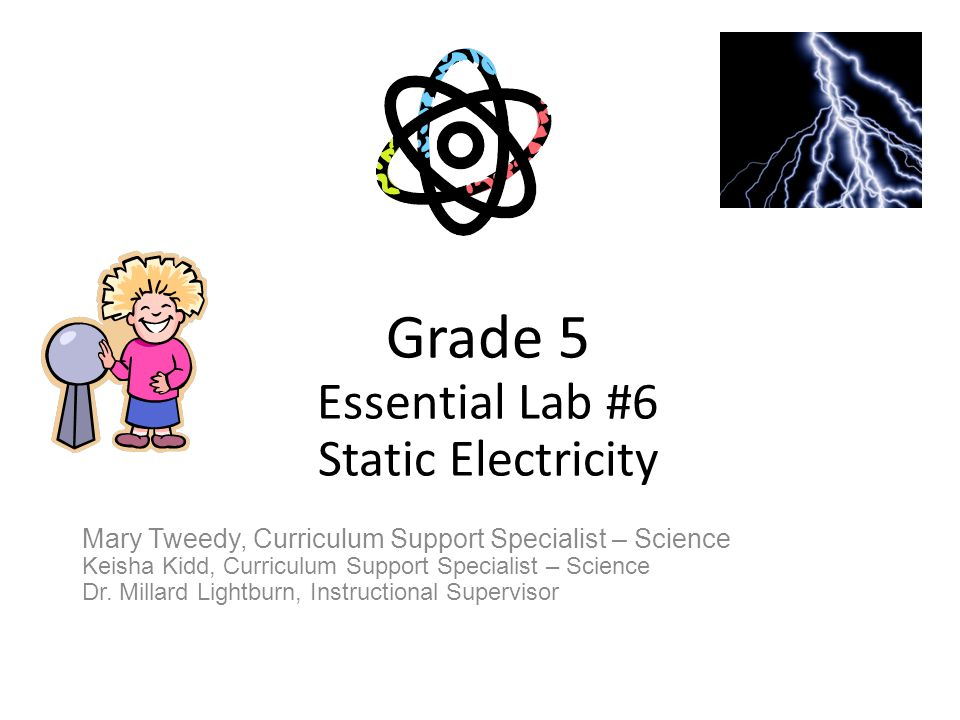 Grade 5 Essential Lab #6 Static Electricity Mary Tweedy, Curriculum Support Specialist – Science Keisha Kidd, Curriculum Support Specialist – Science