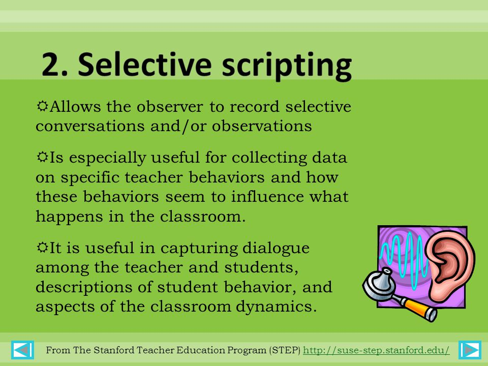  Allows the observer to record selective conversations and/or observations  Is especially useful for collecting data on specific teacher behaviors and how these behaviors seem to influence what happens in the classroom.