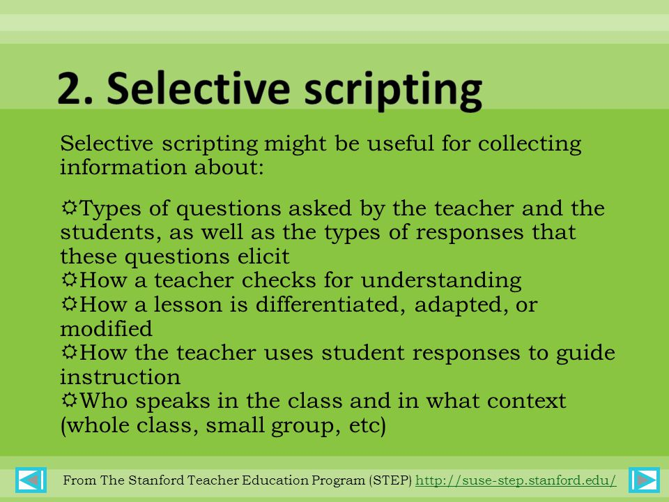 Selective scripting might be useful for collecting information about:  Types of questions asked by the teacher and the students, as well as the types of responses that these questions elicit  How a teacher checks for understanding  How a lesson is differentiated, adapted, or modified  How the teacher uses student responses to guide instruction  Who speaks in the class and in what context (whole class, small group, etc) From The Stanford Teacher Education Program (STEP) http://suse-step.stanford.edu/http://suse-step.stanford.edu/