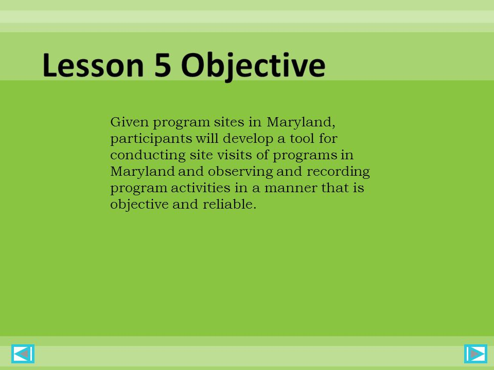 Given program sites in Maryland, participants will develop a tool for conducting site visits of programs in Maryland and observing and recording program activities in a manner that is objective and reliable.