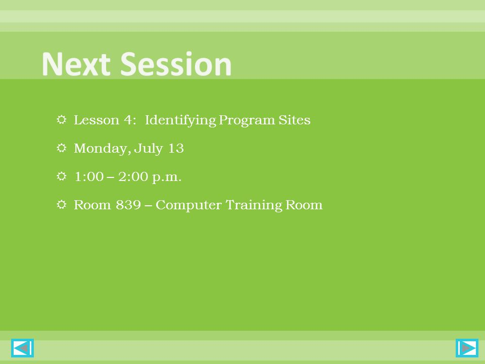  Lesson 4: Identifying Program Sites  Monday, July 13  1:00 – 2:00 p.m.  Room 839 – Computer Training Room