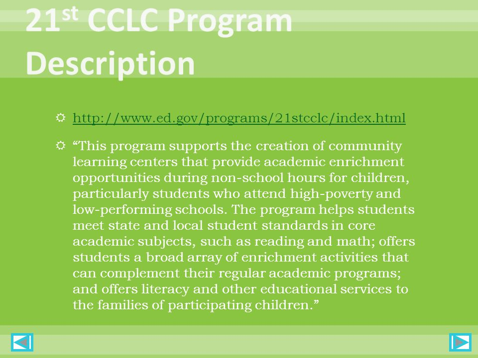  http://www.ed.gov/programs/21stcclc/index.html http://www.ed.gov/programs/21stcclc/index.html  This program supports the creation of community learning centers that provide academic enrichment opportunities during non-school hours for children, particularly students who attend high-poverty and low-performing schools.