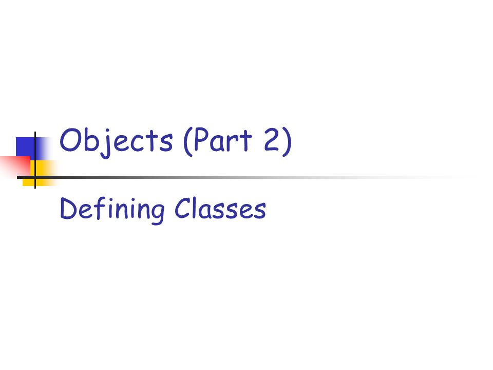 Objects (Part 2) Defining Classes