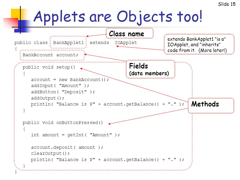Slide 15 Methods Applets are Objects too! public class BankApplet1 extends IOApplet { BankAccount account; public void setup() { account = new BankAcc