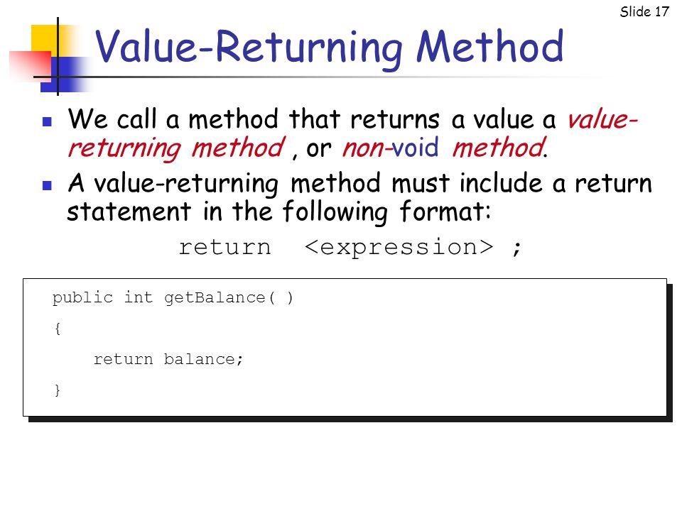 Slide 17 Value-Returning Method We call a method that returns a value a value- returning method, or non-void method.