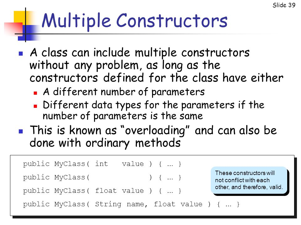Slide 39 Multiple Constructors A class can include multiple constructors without any problem, as long as the constructors defined for the class have either A different number of parameters Different data types for the parameters if the number of parameters is the same This is known as overloading and can also be done with ordinary methods public MyClass( int value ) { … } public MyClass( ) { … } public MyClass( float value ) { … } public MyClass( String name, float value ) { … } These constructors will not conflict with each other, and therefore, valid.