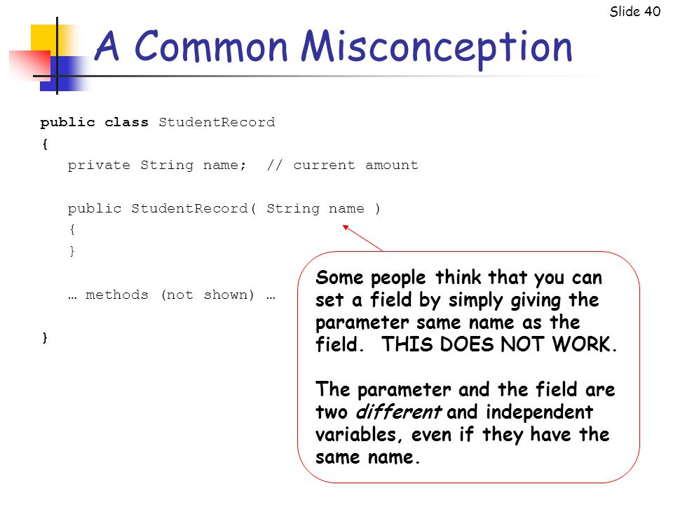 Slide 40 A Common Misconception public class StudentRecord { private String name; // current amount public StudentRecord( String name ) { } … methods