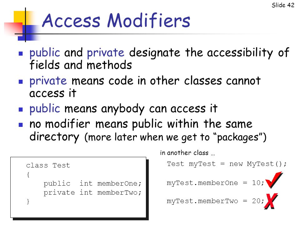 Slide 42 Access Modifiers public and private designate the accessibility of fields and methods private means code in other classes cannot access it pu