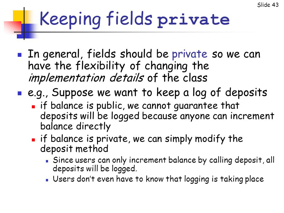 Slide 43 Keeping fields private In general, fields should be private so we can have the flexibility of changing the implementation details of the clas