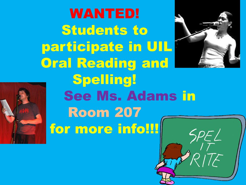 WANTED! Students to participate in UIL Oral Reading and Spelling! See Ms. Adams in Room 207 for more info!!!