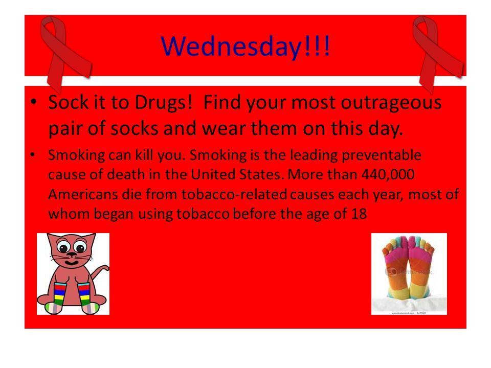 Wednesday!!! Sock it to Drugs! Find your most outrageous pair of socks and wear them on this day. Smoking can kill you. Smoking is the leading prevent