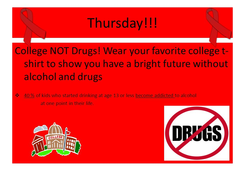 Thursday!!! College NOT Drugs! Wear your favorite college t- shirt to show you have a bright future without alcohol and drugs  40 % of kids who start