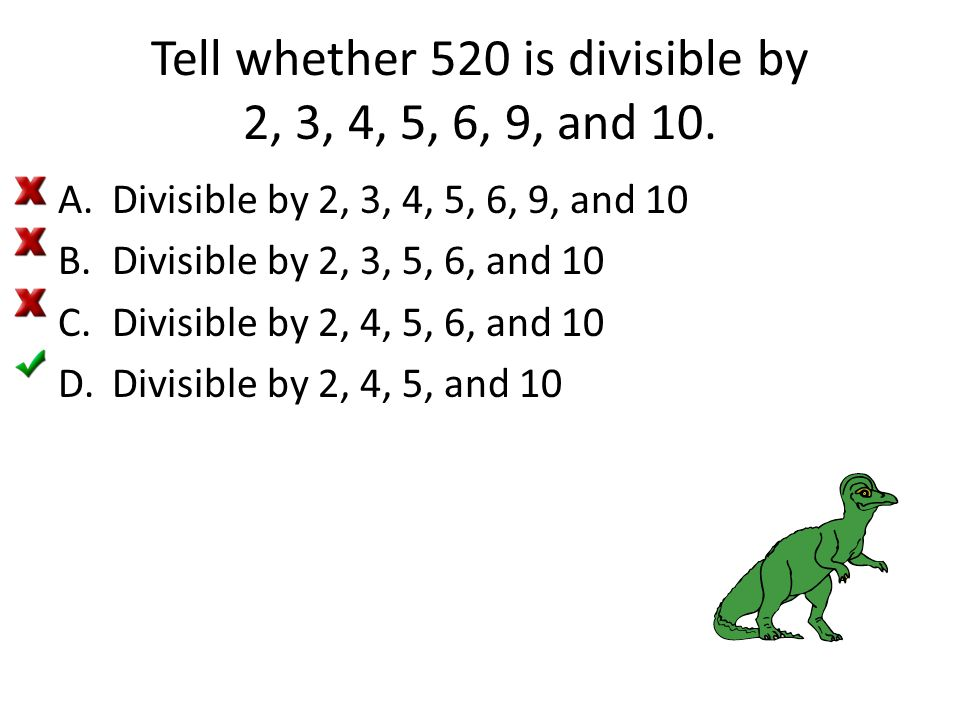 Tell whether 520 is divisible by 2, 3, 4, 5, 6, 9, and 10. A.Divisible by 2, 3, 4, 5, 6, 9, and 10 B.Divisible by 2, 3, 5, 6, and 10 C.Divisible by 2,