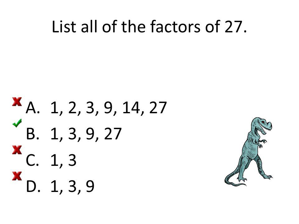 List all of the factors of 27. A.1, 2, 3, 9, 14, 27 B.1, 3, 9, 27 C.1, 3 D.1, 3, 9