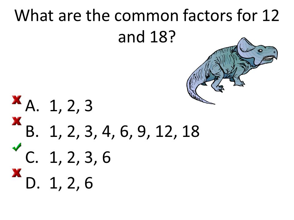 What are the common factors for 12 and 18? A.1, 2, 3 B.1, 2, 3, 4, 6, 9, 12, 18 C.1, 2, 3, 6 D.1, 2, 6