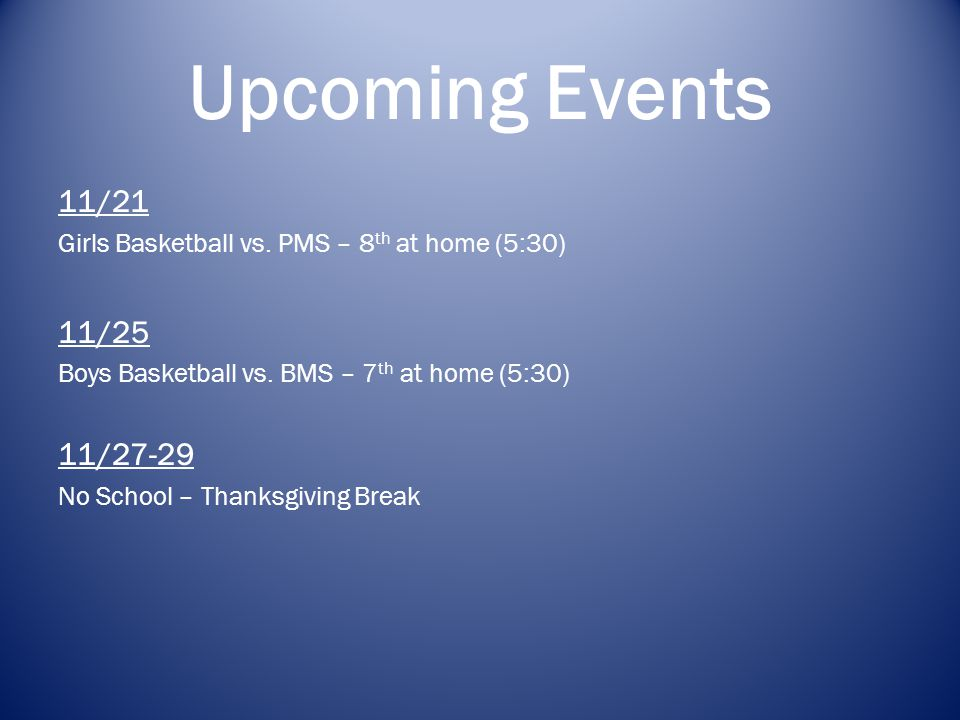 Upcoming Events 11/21 Girls Basketball vs. PMS – 8 th at home (5:30) 11/25 Boys Basketball vs.