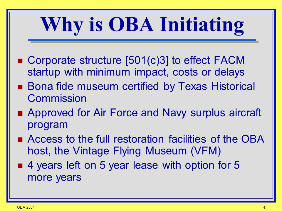 OBA 20044 Why is OBA Initiating Corporate structure [501(c)3] to effect FACM startup with minimum impact, costs or delays Bona fide museum certified by Texas Historical Commission Approved for Air Force and Navy surplus aircraft program Access to the full restoration facilities of the OBA host, the Vintage Flying Museum (VFM) 4 years left on 5 year lease with option for 5 more years