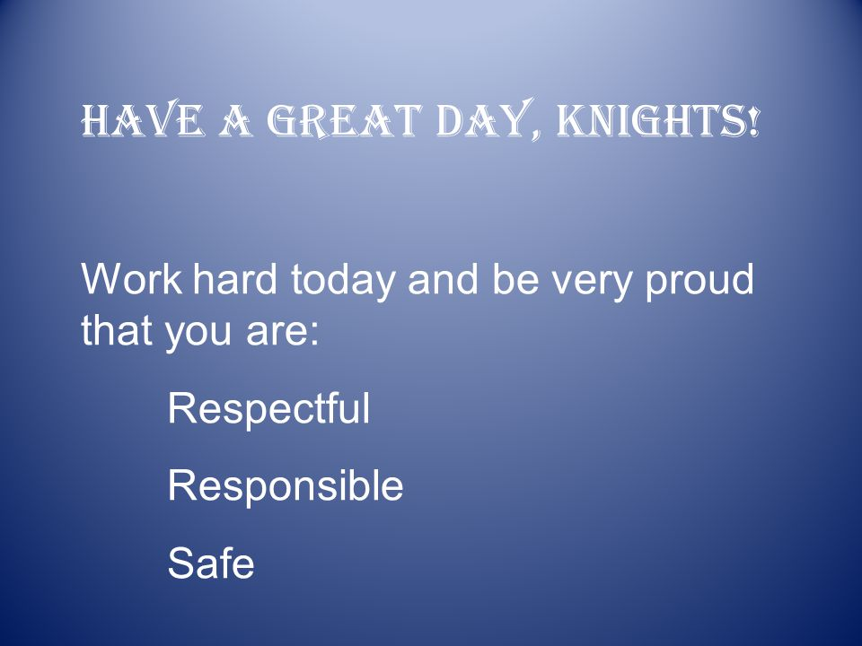 Have a great day, Knights! Work hard today and be very proud that you are: Respectful Responsible Safe