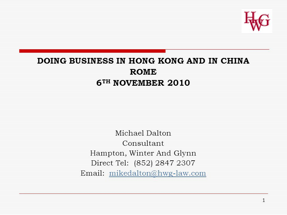 1 DOING BUSINESS IN HONG KONG AND IN CHINA ROME 6 TH NOVEMBER 2010 Michael Dalton Consultant Hampton, Winter And Glynn Direct Tel: (852) 2847 2307 Email: mikedalton@hwg-law.commikedalton@hwg-law.com