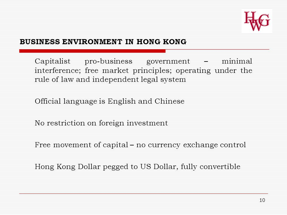 10 Capitalist pro-business government – minimal interference; free market principles; operating under the rule of law and independent legal system Official language is English and Chinese No restriction on foreign investment Free movement of capital – no currency exchange control Hong Kong Dollar pegged to US Dollar, fully convertible BUSINESS ENVIRONMENT IN HONG KONG
