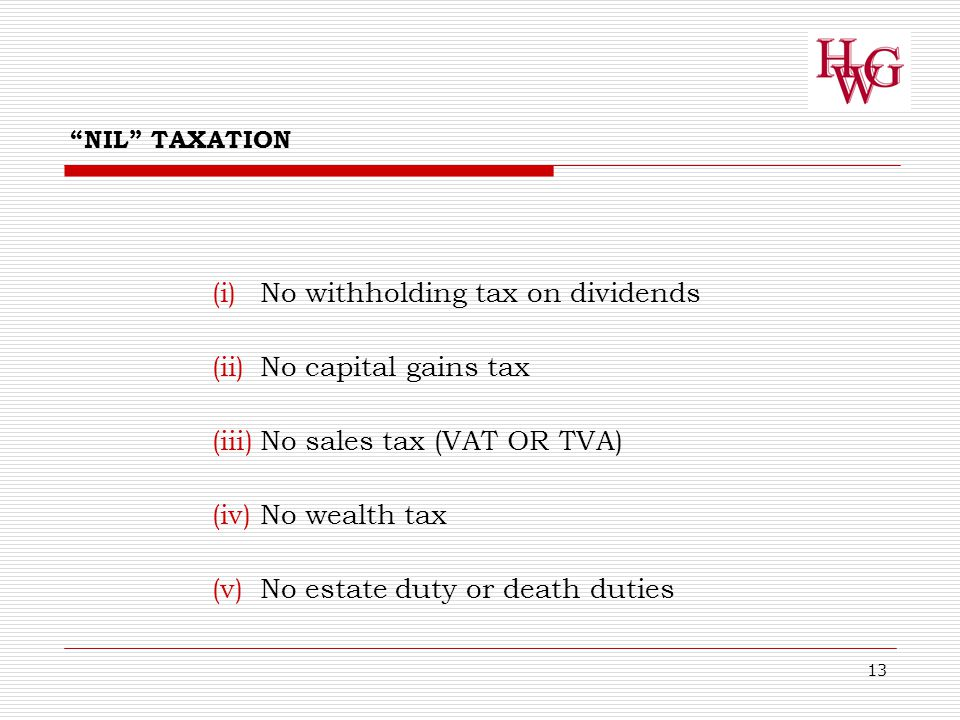 13 NIL TAXATION (i)No withholding tax on dividends (ii)No capital gains tax (iii)No sales tax (VAT OR TVA) (iv)No wealth tax (v)No estate duty or death duties