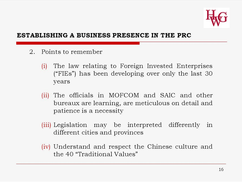 16 ESTABLISHING A BUSINESS PRESENCE IN THE PRC 2.Points to remember (i)The law relating to Foreign Invested Enterprises ( FIEs ) has been developing over only the last 30 years (ii)The officials in MOFCOM and SAIC and other bureaux are learning, are meticulous on detail and patience is a necessity (iii)Legislation may be interpreted differently in different cities and provinces (iv)Understand and respect the Chinese culture and the 40 Traditional Values