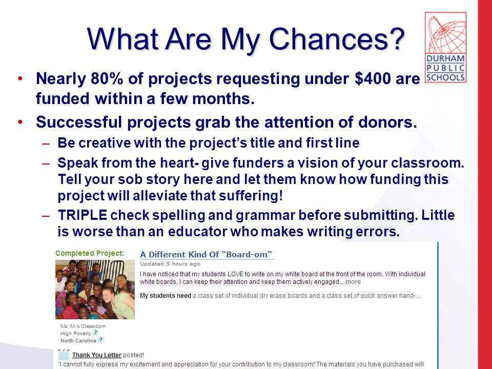 What Are My Chances. Nearly 80% of projects requesting under $400 are funded within a few months.