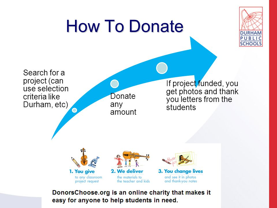 How To Donate Search for a project (can use selection criteria like Durham, etc) Donate any amount If project funded, you get photos and thank you letters from the students