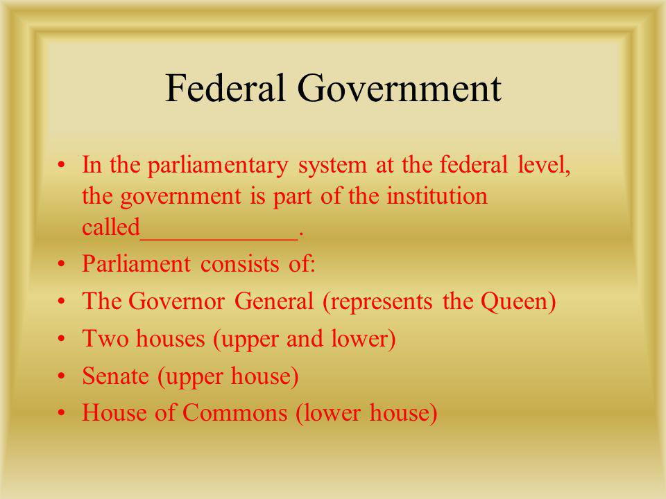 Federal Government In the parliamentary system at the federal level, the government is part of the institution called____________. Parliament consists