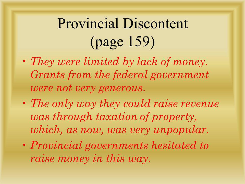 Provincial Discontent (page 159) They were limited by lack of money. Grants from the federal government were not very generous. The only way they coul