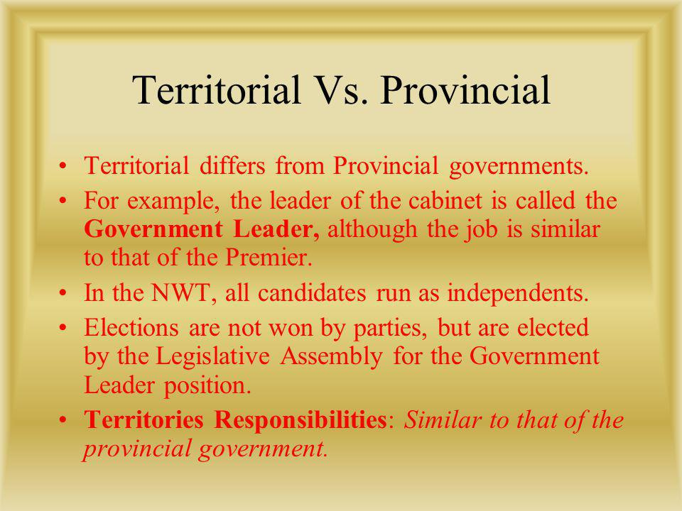 Territorial Vs. Provincial Territorial differs from Provincial governments. For example, the leader of the cabinet is called the Government Leader, al