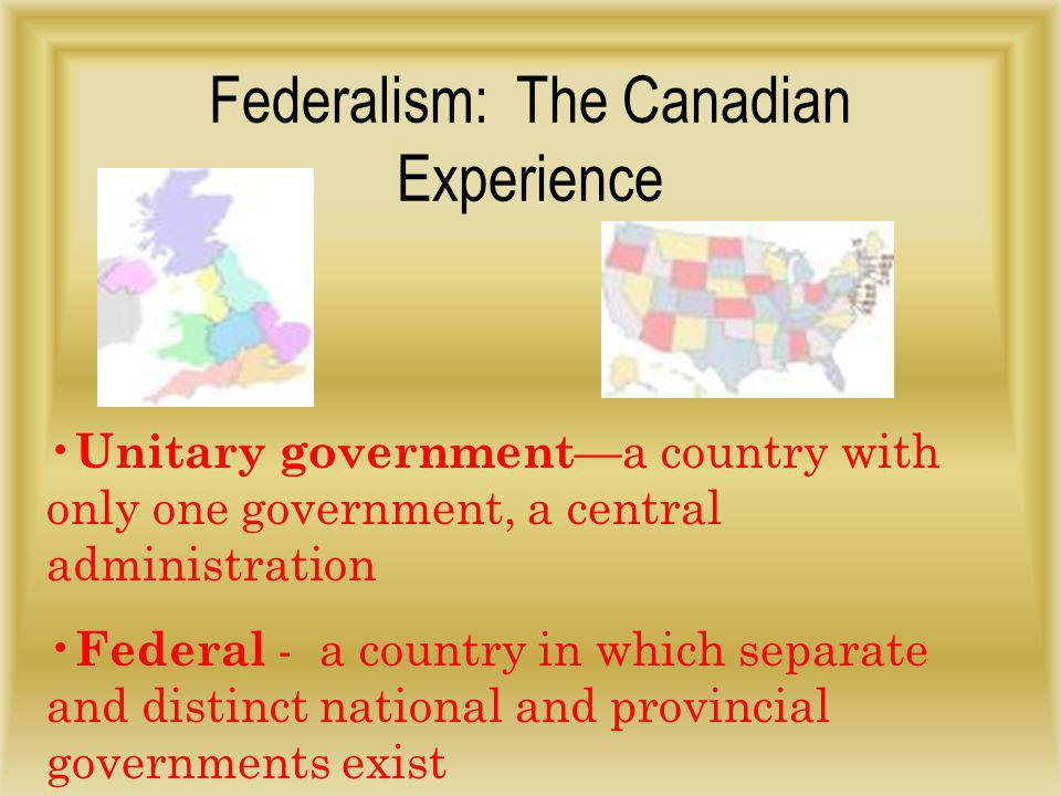 Federalism: The Canadian Experience The core of the BNA Act (1867) was to establish a strong national government that would legislate on behalf of all Canadians The organization of Canada's government is based upon American and British models From the British model, Canada adopted the idea of a Constitutional Monarchy – Canada would be governed by a monarch and elected representatives