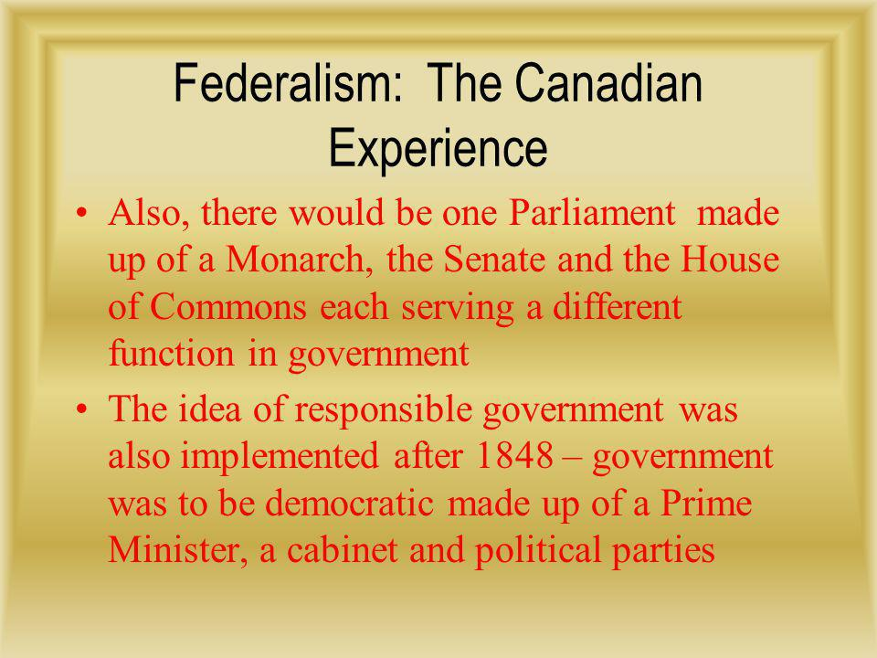 Federalism: The Canadian Experience The political party not elected would make up the official opposition and their role was to hole the ruling party accountable American influences came in the form of a federal system – national government, provincial governments, and municipal governments Learning from the American experience, Macdonald ensured the national government was more powerful that the provincial administrations