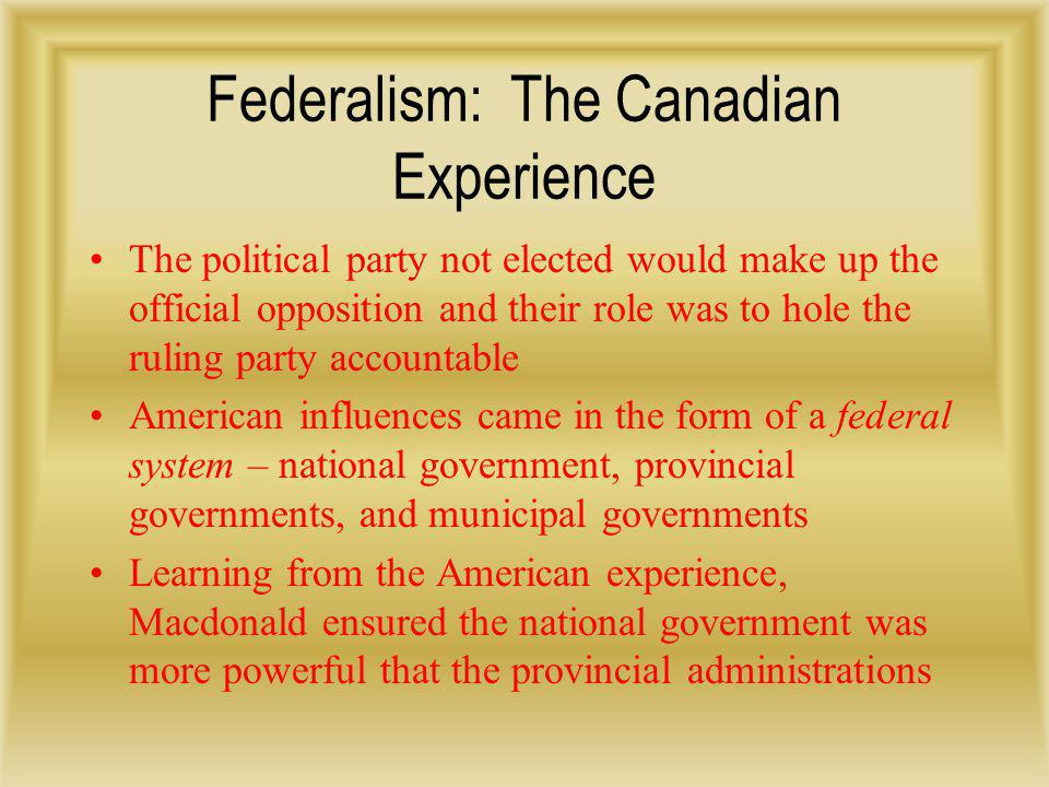 Federalism: The Canadian Experience According to the Federal System, powers were to be divided between the different levels of government At the federal level, government was thought to be for building and shaping the nation Ex.