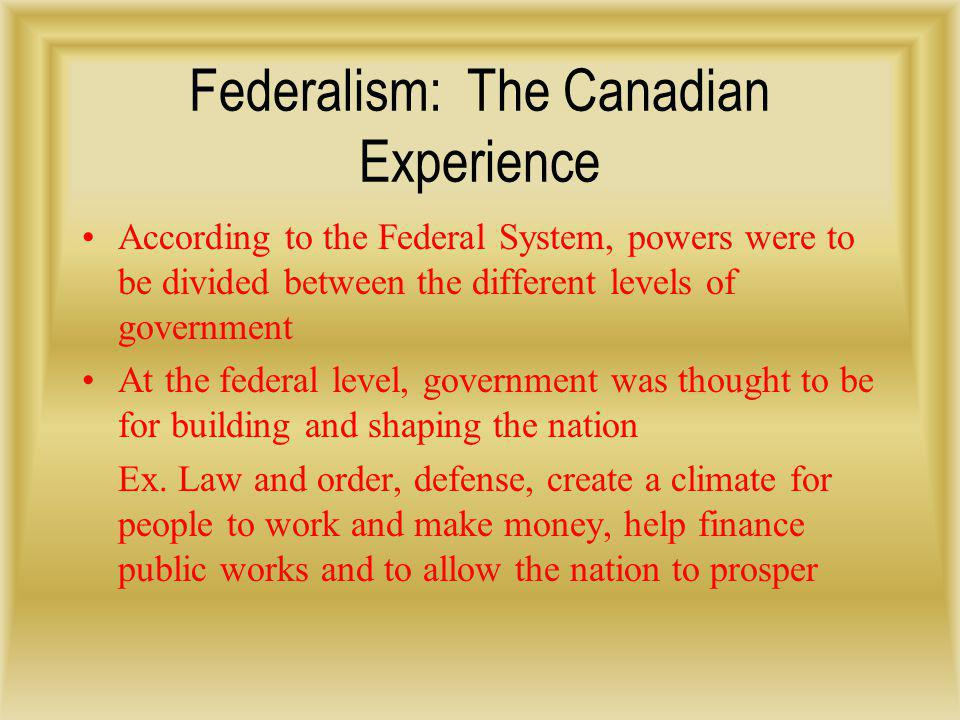 Federalism: The Canadian Experience According to the Federal System, powers were to be divided between the different levels of government At the feder
